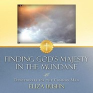 Finding God's Majesty in the Mundane: Devotionals for the Common Man  -     By: Eliza Bushn