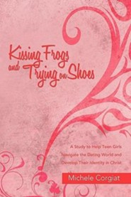 Kissing Frogs and Trying on Shoes: A Study to Help Teen Girls Navigate the Dating World and Develop Their Identity in Christ