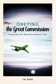 Obeying the Great Commission: Preparation for Short-Term Mission Trips  -     By: T.W. Essex