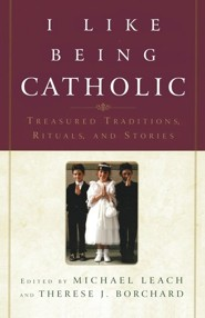 I Like Being Catholic: Treasured Tradition, Rituals, and Stories