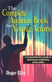 The Complete Audition Book for Young Actors: A Comprehensive Guide to Winning Enhancing Acting Skills