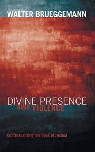 Divine Presence amid Violence: Contextualizing the Book of Joshua  -     By: Walter Brueggemann