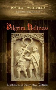 Pilgrim Holiness: Martyrdom as Descriptive Witness  -     By: Joshua Whitfield, Stanley Hauerwas