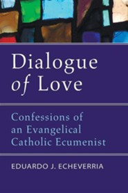 Dialogue of Love: Confessions of an Evangelical Catholic Ecumenist  -     By: Eduardo Echeverria
