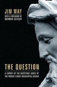 The Question: A Survey of the Questions Asked by the World's Most Influential Leader  -     By: Jim Way, Norman Geisler