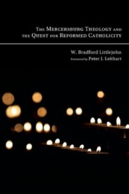 The Mercersburg Theology and the Quest for Reformed Catholicity  -     By: W. Bradford Littlejohn, Peter Leithart