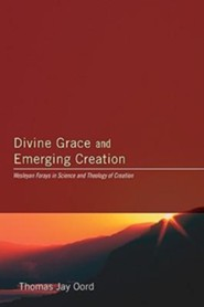 Divine Grace and Emerging Creation: Wesleyan Forays in Science and Theology of Creation  -     Edited By: Thomas Oord     By: Thomas Oord(Ed.)