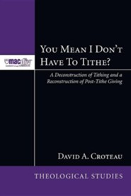 You Mean I Don't Have to Tithe?: A Deconstruction of Tithing and a Reconstruction of Post-Tithe Giving #3  -     By: David Croteau