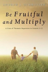 Be Fruitful and Multiply: A Crux of Thematic Repetition in Genesis 1-11  -     By: Andrew Schmutzer
