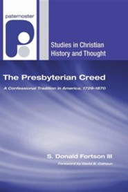 The Presbyterian Creed: A Confessional Tradition in America, 1729-1870