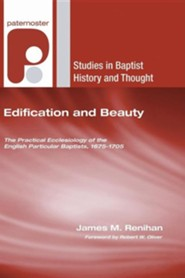 Edification and Beauty: The Practical Ecclesiology of the English Particular Baptists, 1675-1705