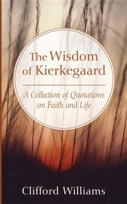 The Wisdom of Kierkegaard: A Collection of Quotations on Faith and Life