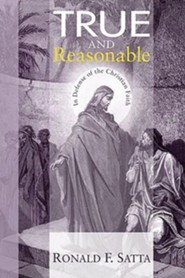 True and Reasonable: In Defense of the Christian Faith  -     By: Ronald Satta