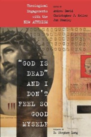 God Is Dead and I Don't Feel So Good Myself: Theological Engagements with the New Atheism  -     Edited By: Andrew David     By: Christopher Keller, Jon Stanley
