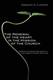 The Renewal of the Heart Is the Mission of the Church: Wesley's Heart Religion in the Twenty-First Century