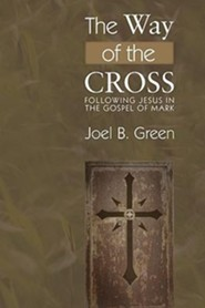 The Way of the Cross: Following Jesus in the Gospel of Mark  -     By: Joel B. Green