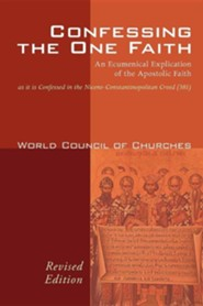 Confessing the One Faith, Revised Edition: An Ecumenical Explication of the Apostolic Faith as it is Confessed in the Nicene-Constantinopolitan Creed (381)