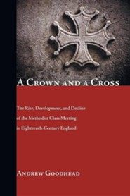 A Crown and a Cross: The Rise, Development, and Decline of the Methodist Class Meeting in Eighteenth-Century England