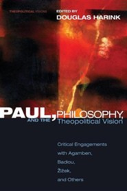 Paul, Philosophy, and the Theopolitical Vision: Critical Engagements with Agamben, Badiou, Zizek and Others