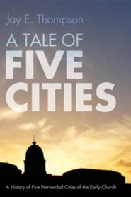 A Tale of Five Cities: A History of the Five Patriarchal Cities of the Early Church  -     By: Jay Thompson