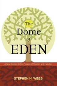 The Dome of Eden: A New Solution to the Problem of Creation and Evolution  -     By: Stephen Webb