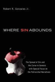 Where Sin Abounds: The Spread of Sin and the Curse in Genesis with Special Focus on the Patriarchal Narratives  -     By: Robert Gonzales