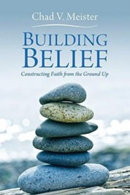 Building Belief: Constructing Faith from the Ground Up  -     By: Chad V. Meister