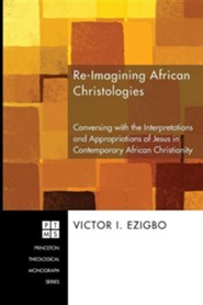 Re-imagining African Christologies: Conversing with the Interpretations and Appropriations of Jesus in Contemporary African Christianity #132  -     By: Victor Ezigbo