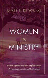 Women in Ministry: Neither Egalitarian Nor Complementary: A New Approach to an Old Problem  -     By: James De Young