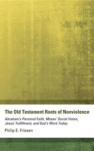 The Old Testament Roots of Nonviolence: Abraham's Personal Faith, Moses' Social Vision, Jesus' Fulfillment, and God's Work Today