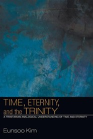 Time, Eternity, and the Trinity: A Trinitarian Analogical Understanding of Time and Eternity  -              By: Eunsoo Kim