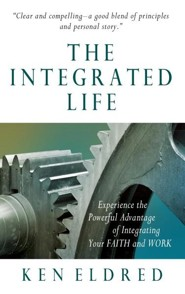 The Integrated Life: Experience the Powerful Advantage of Integrating Your Faith and Work