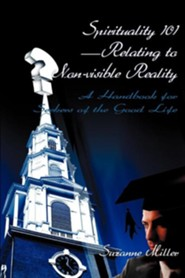Spirituality 101-Relating to Non-Visible Reality: A Handbook for Seekers of the Good Life