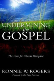 Undermining the Gospel:The Case for Church Discipline  -     By: Ronnie W. Rogers