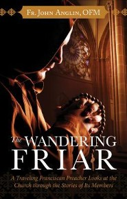 The Wandering Friar: A Traveling Franciscan Preacher Looks at the Church Through the Stories of Its Members