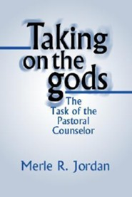 Taking on the Gods: The Task of the Pastoral Counselor  -     By: Merle R. Jordan