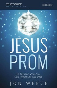 Jesus Prom: Life Gets Fun When You Love People Like God Does (Study Guide)