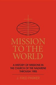 Mission to the World: A History of Missions in the Church of the Nazarene Through 1985