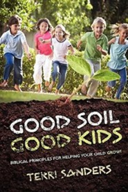 Good Soil...Good Kids: Biblical Principles for Helping Your Child Grow!  -     By: Terri Sanders