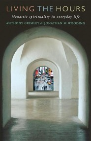 Living the Hours: Monastic Spirituality in Everyday Life  -     By: Anthony Grimley, Jonathan Wooding