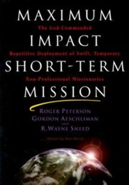 Maximum Impact Short-Term Mission: The God-Commanded Repetitive Deplayment of Swift, Temporary Non-Professional Missionaries  -     By: Roger Peterson, Gordon Aeschliman, R. Wayne Sneed