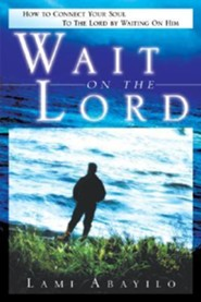Wait On The Lord: How to Connect Your Soul to the Lord by Waiting on Him  -     By: Lami Abayilo