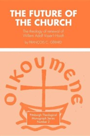 Future of the Church: The Theology of Renewal of Willem Adolf Visser't Hooft