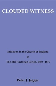 Clouded Witness: Initiation in the Church of England in the Mid-Victorian Period, 1850-1875
