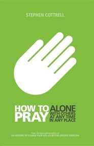 How to Pray: Alone, With Others, At Any Time, In Any Place