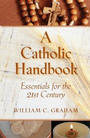 A Catholic Handbook: Essentials for the 21st Century: Explanations, Definitions, Prompts, Prayers, and Examples