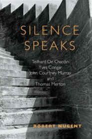 Silence Speaks: Teilhard de Chardin, Yves Congar, John Courtney Murray, and Thomas Merton  -     By: Robert Nugent