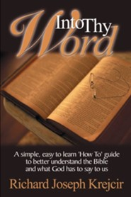 Into Thy Word: A Simple, Easy to Learn How To Guide to Better Understand the Bible and What God Has to Say to Us.