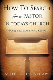 How to Search for a Pastor in Todays Church  -     By: Scott K. Delashaw
