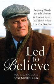 Led to Believe: Inspiring Words from Billy Graham & Personal Stories from Those Whose Lives He Touched  -              By: Billy Graham